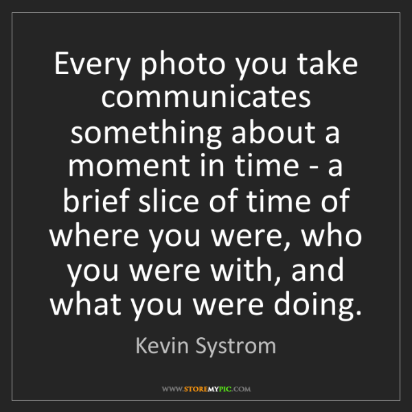 Kevin Systrom: Every photo you take communicates something about a moment...