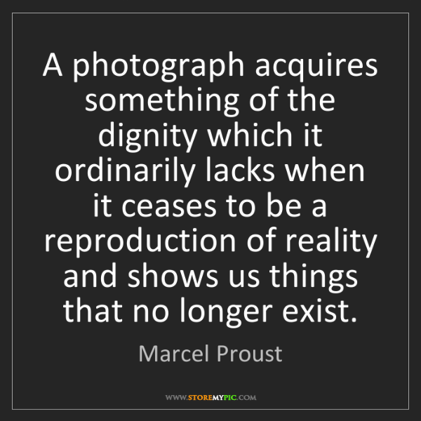 Marcel Proust: A photograph acquires something of the dignity which...