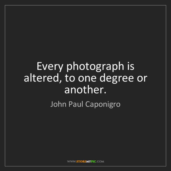 John Paul Caponigro: Every photograph is altered, to one degree or another.
