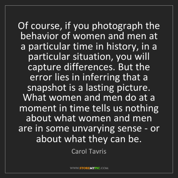 Carol Tavris: Of course, if you photograph the behavior of women and...