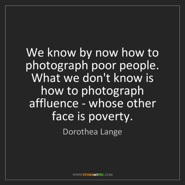 Dorothea Lange: We know by now how to photograph poor people. What we...
