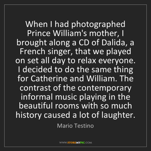 Mario Testino: When I had photographed Prince William's mother, I brought...