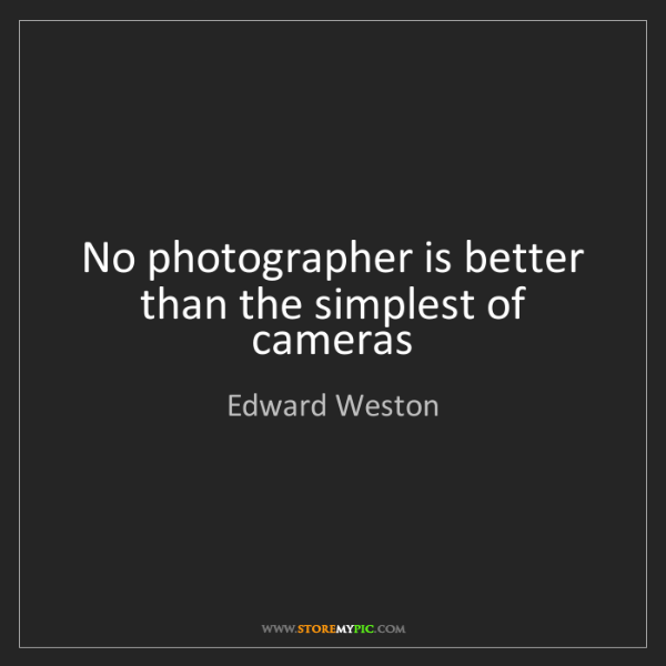 Edward Weston: No photographer is better than the simplest of cameras