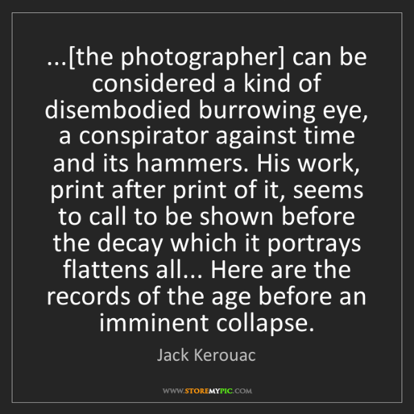 Jack Kerouac: ...[the photographer] can be considered a kind of disembodied...