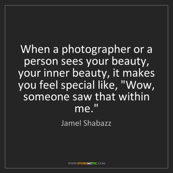 Jamel Shabazz: When a photographer or a person sees your beauty, your...