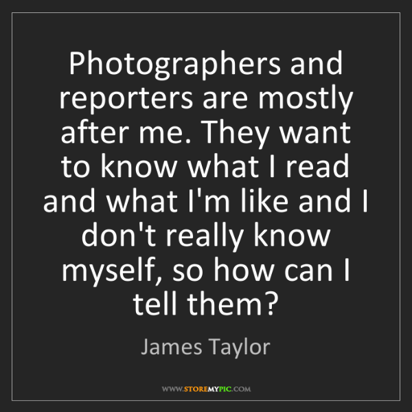 James Taylor: Photographers and reporters are mostly after me. They...