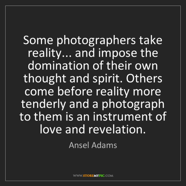 Ansel Adams: Some photographers take reality... and impose the domination...