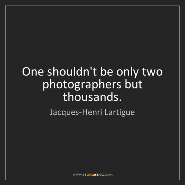 Jacques-Henri Lartigue: One shouldn't be only two photographers but thousands.