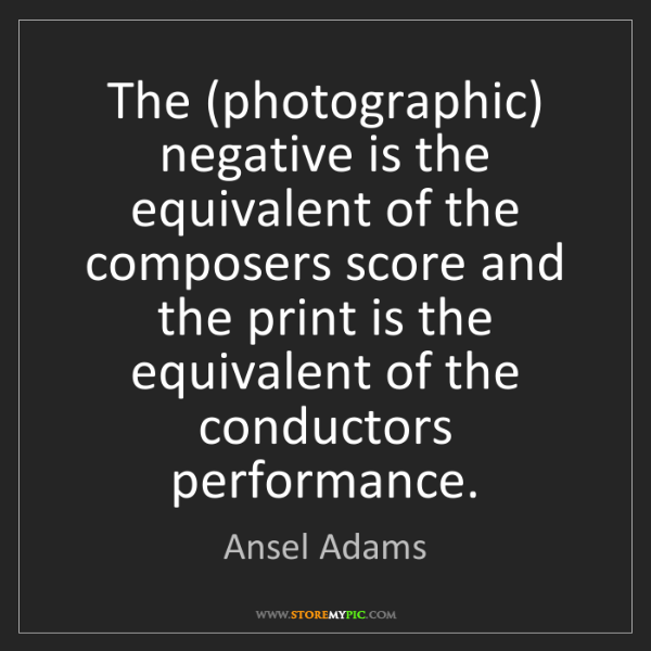 Ansel Adams: The (photographic) negative is the equivalent of the...