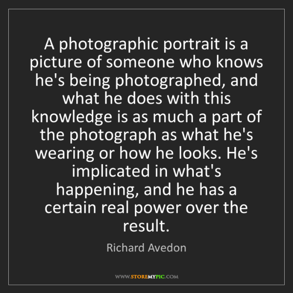Richard Avedon: A photographic portrait is a picture of someone who knows...