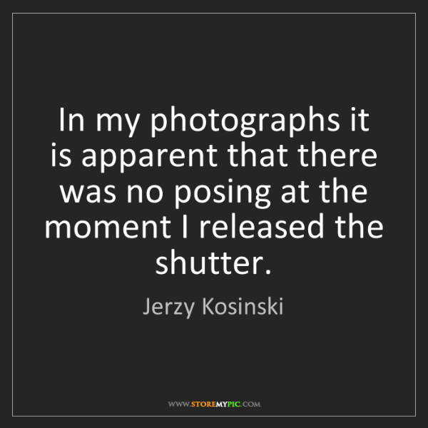 Jerzy Kosinski: In my photographs it is apparent that there was no posing...