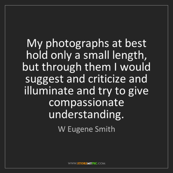 W Eugene Smith: My photographs at best hold only a small length, but...