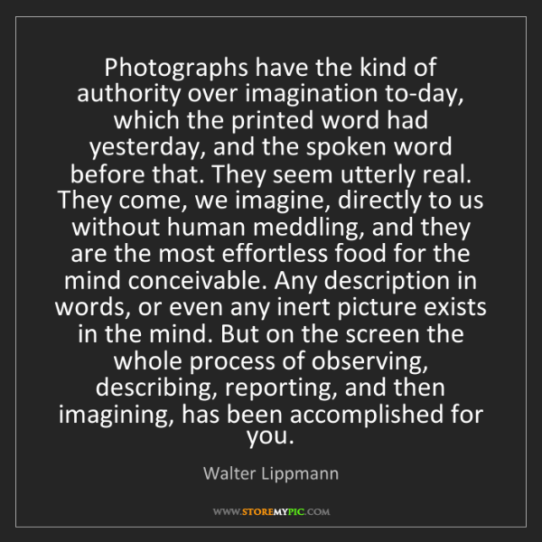 Walter Lippmann: Photographs have the kind of authority over imagination...