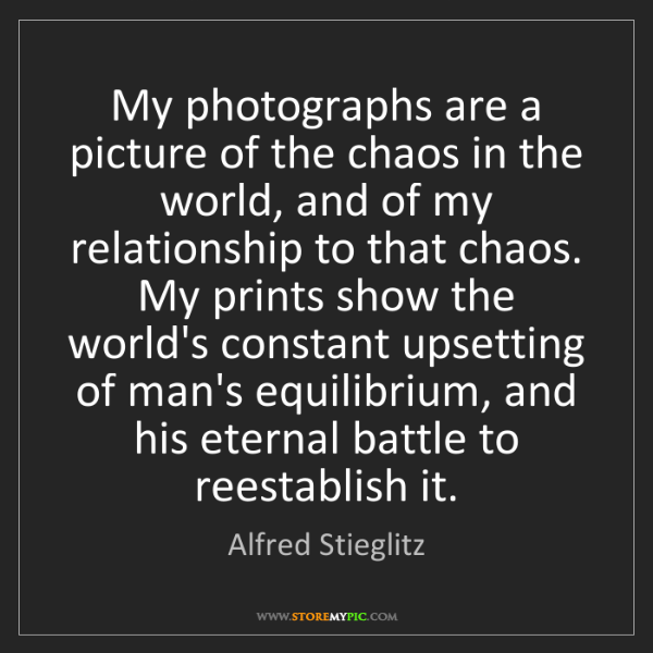 Alfred Stieglitz: My photographs are a picture of the chaos in the world,...