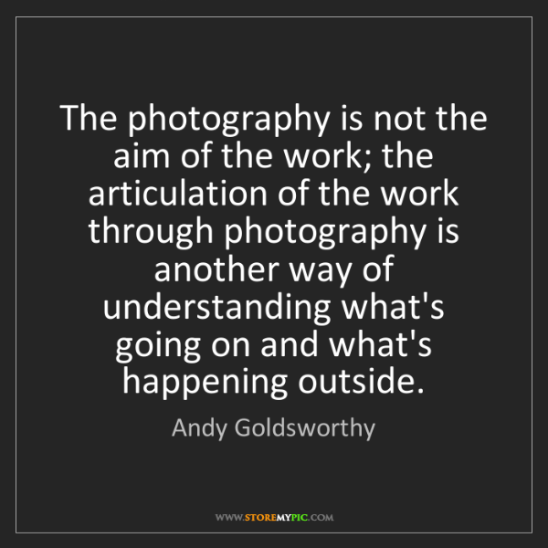 Andy Goldsworthy: The photography is not the aim of the work; the articulation...