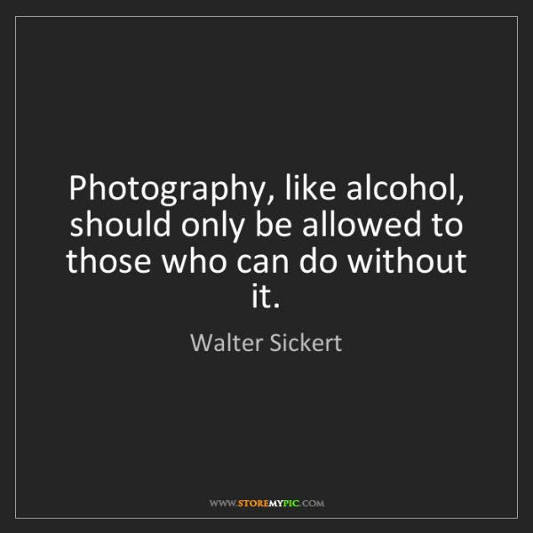 Walter Sickert: Photography, like alcohol, should only be allowed to...