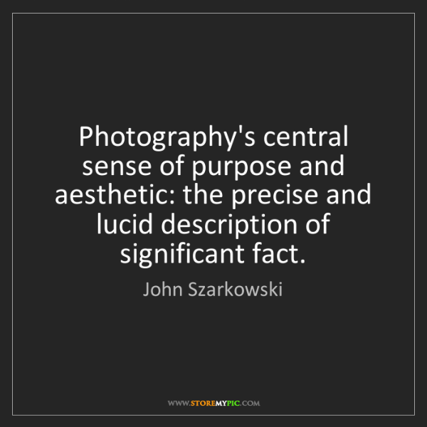 John Szarkowski: Photography's central sense of purpose and aesthetic:...