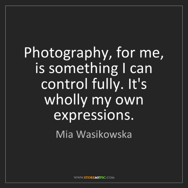 Mia Wasikowska: Photography, for me, is something I can control fully....