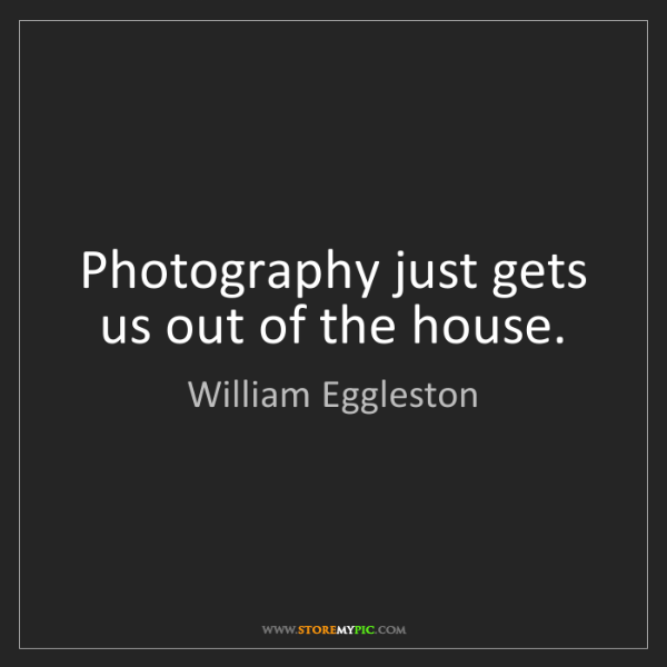 William Eggleston: Photography just gets us out of the house.