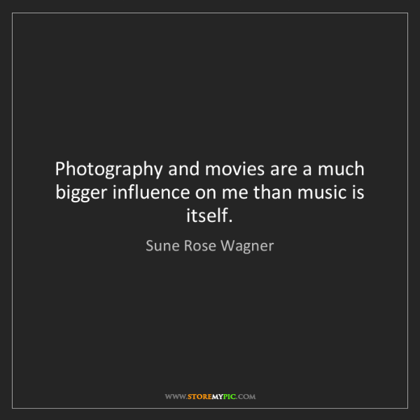 Sune Rose Wagner: Photography and movies are a much bigger influence on...