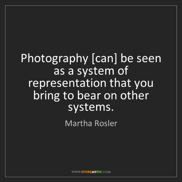 Martha Rosler: Photography [can] be seen as a system of representation...