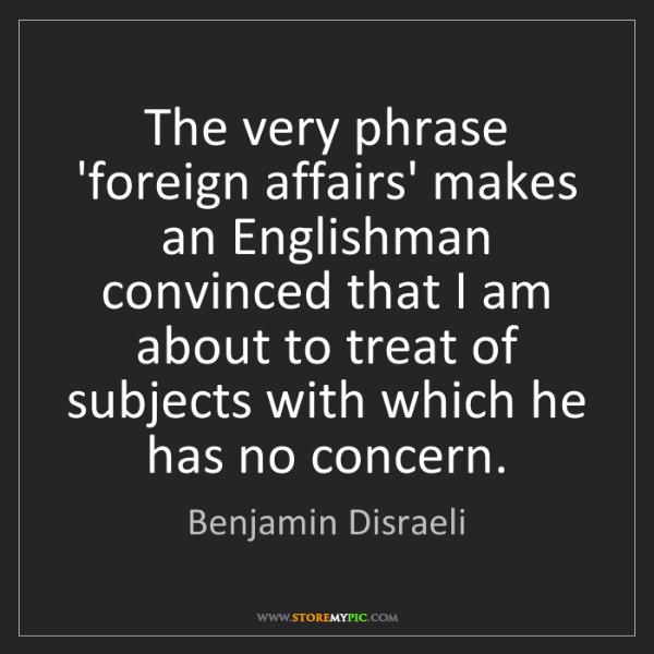 Benjamin Disraeli: The very phrase 'foreign affairs' makes an Englishman...