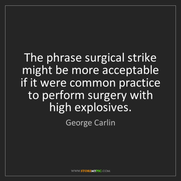 George Carlin: The phrase surgical strike might be more acceptable if...
