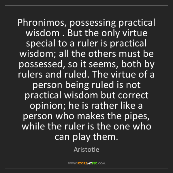 Aristotle: Phronimos, possessing practical wisdom . But the only...