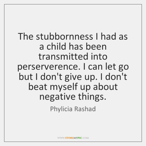 The stubbornness I had as a child has been transmitted into perserverence. ...