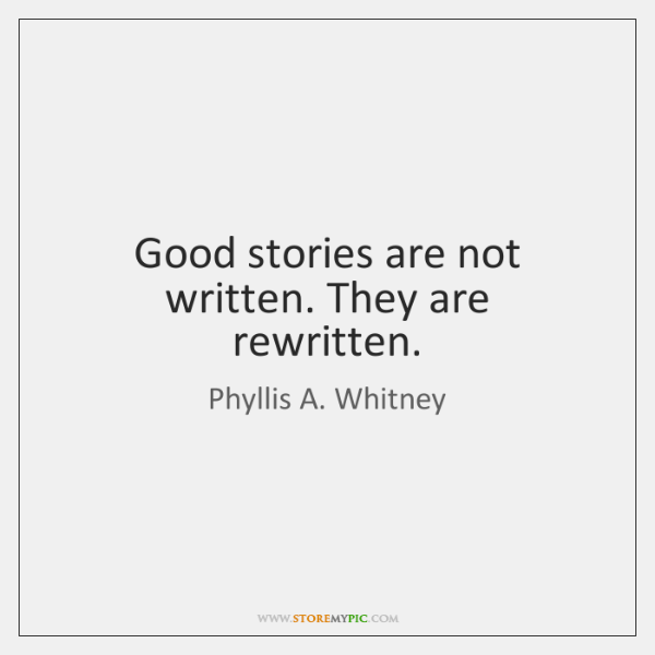 Good stories are not written. They are rewritten.
