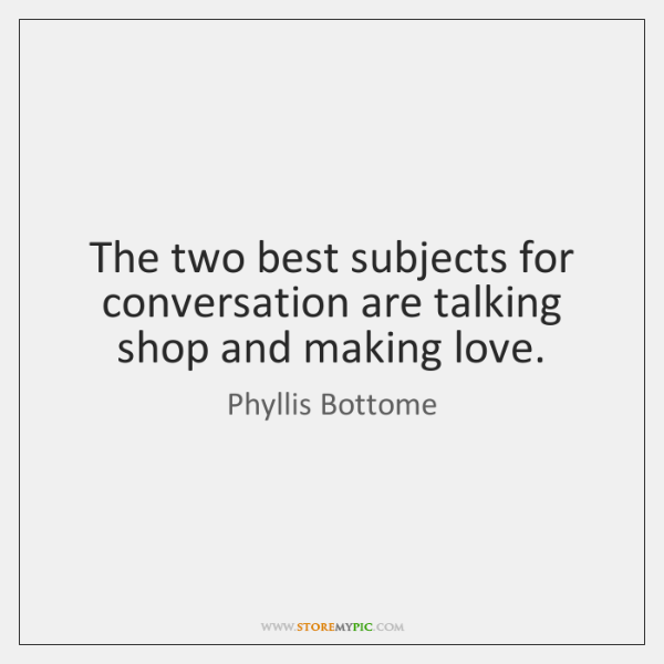 The two best subjects for conversation are talking shop and making love.