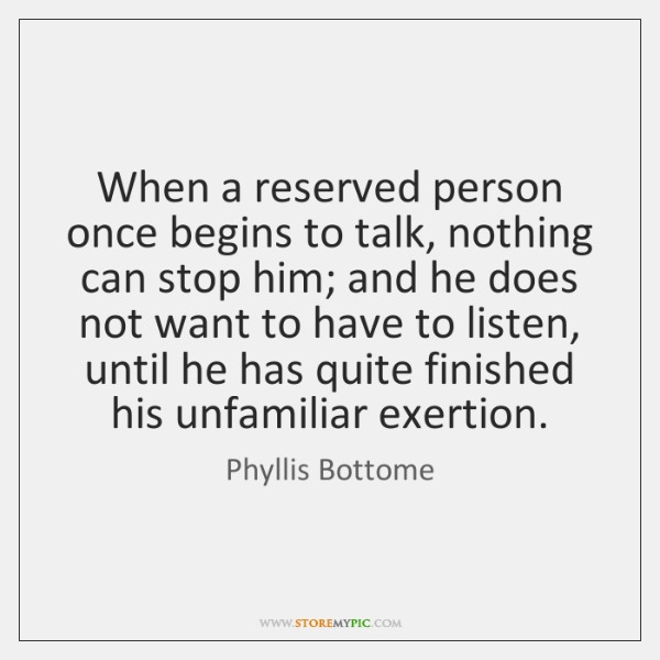 When a reserved person once begins to talk, nothing can stop him; ...