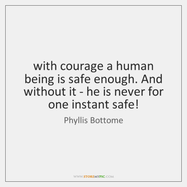 with courage a human being is safe enough. And without it - ...