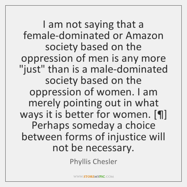 I am not saying that a female-dominated or Amazon society based on ...