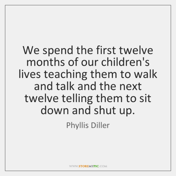 We spend the first twelve months of our children's lives teaching them ...