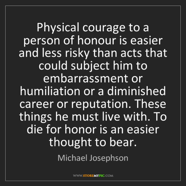 Michael Josephson: Physical courage to a person of honour is easier and...