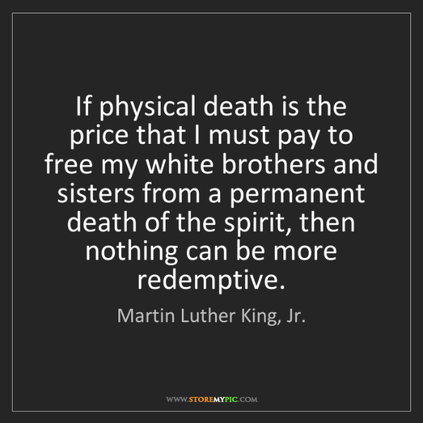 Martin Luther King, Jr.: If physical death is the price that I must pay to free...