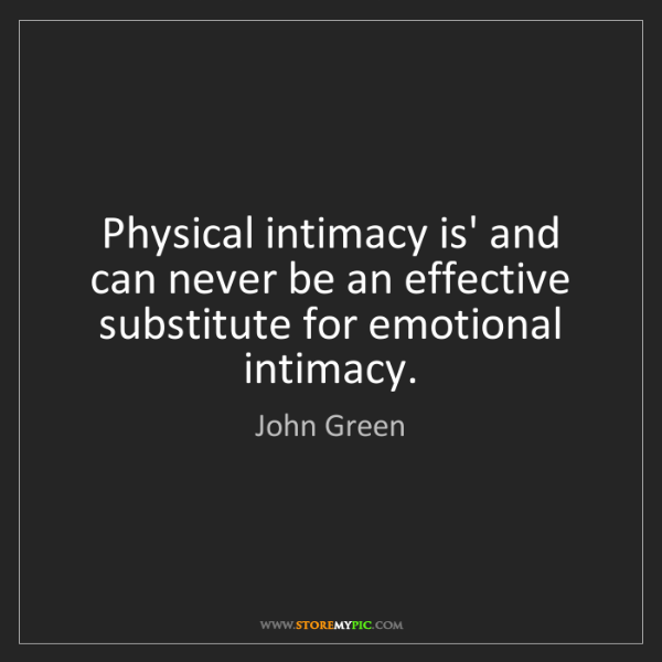 John Green: Physical intimacy is' and can never be an effective substitute...