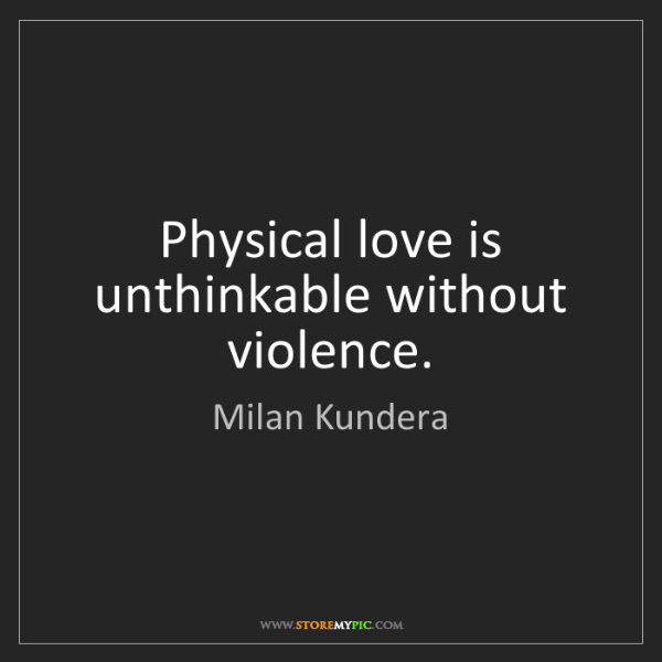 Milan Kundera: Physical love is unthinkable without violence.