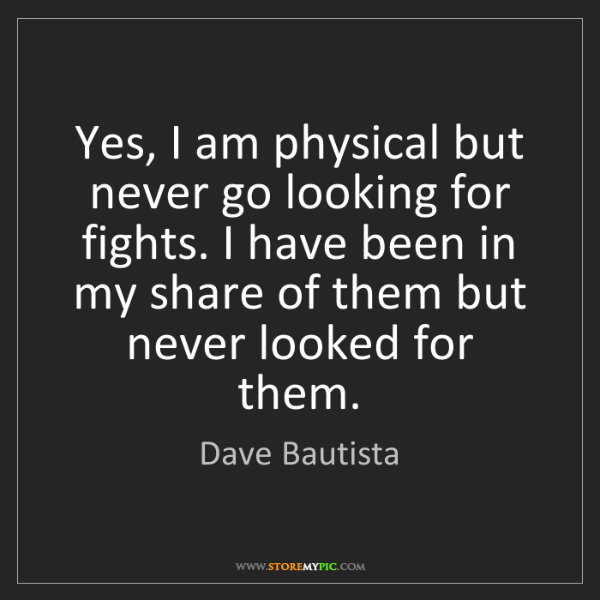 Dave Bautista: Yes, I am physical but never go looking for fights. I...