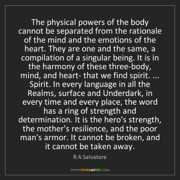 R A Salvatore: The physical powers of the body cannot be separated from...