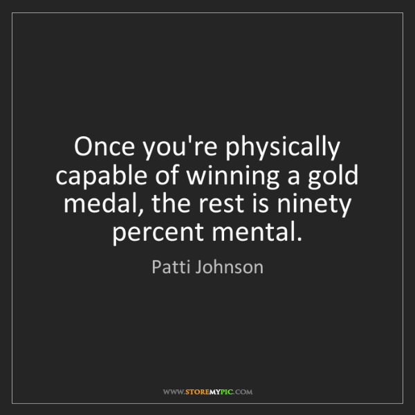 Patti Johnson: Once you're physically capable of winning a gold medal,...