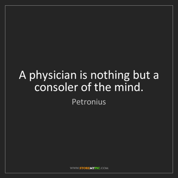 Petronius: A physician is nothing but a consoler of the mind.