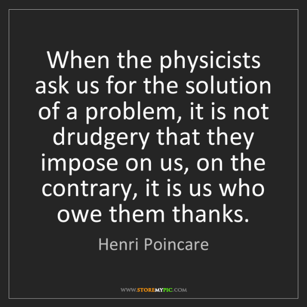 Henri Poincare: When the physicists ask us for the solution of a problem,...