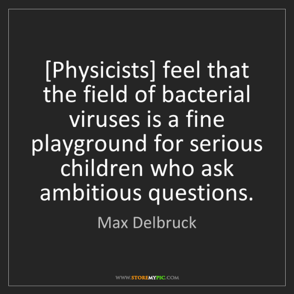 Max Delbruck: [Physicists] feel that the field of bacterial viruses...