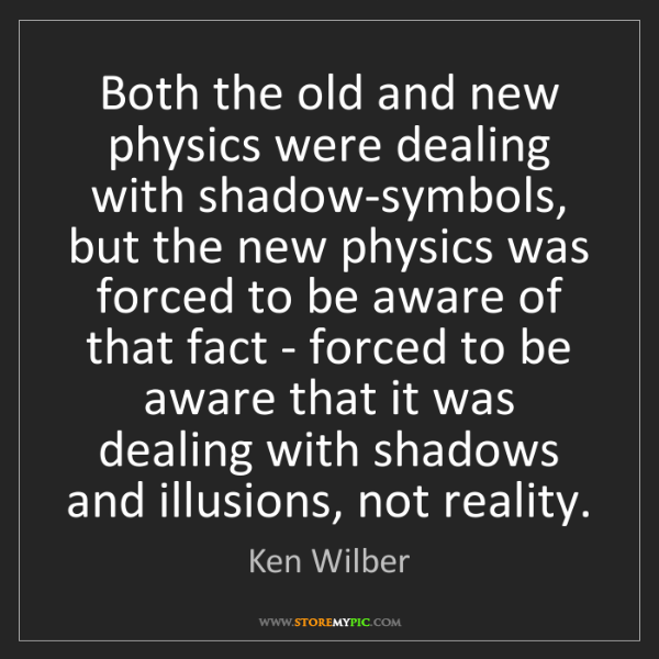 Ken Wilber: Both the old and new physics were dealing with shadow-symbols,...