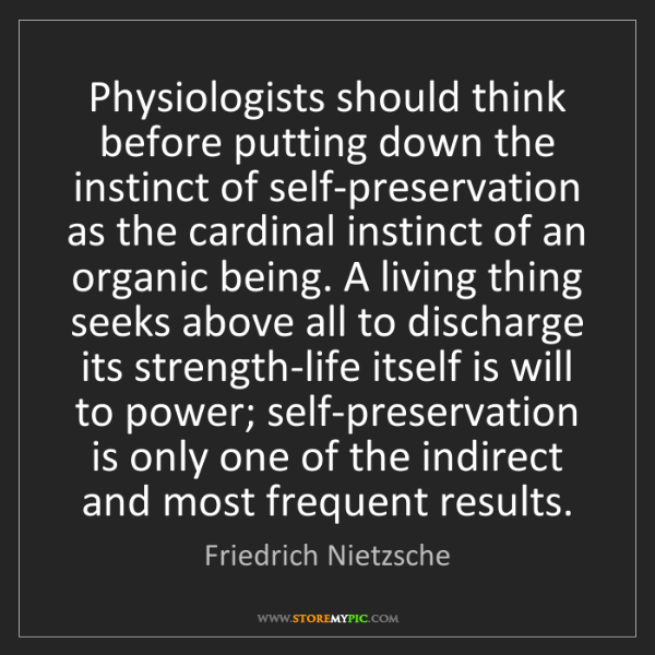 Friedrich Nietzsche: Physiologists should think before putting down the instinct...