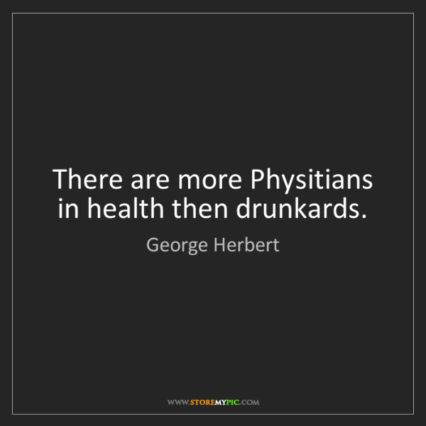George Herbert: There are more Physitians in health then drunkards.