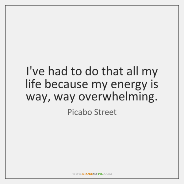 I've had to do that all my life because my energy is ...