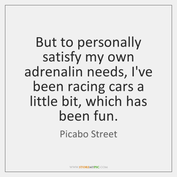 But to personally satisfy my own adrenalin needs, I've been racing cars ...